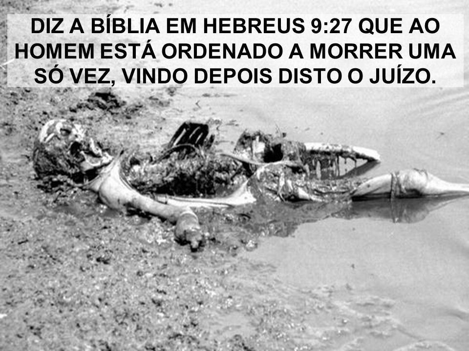 DIZ A BÍBLIA EM HEBREUS 9:27 QUE AO HOMEM ESTÁ ORDENADO A MORRER UMA SÓ VEZ, VINDO DEPOIS DISTO O JUÍZO.