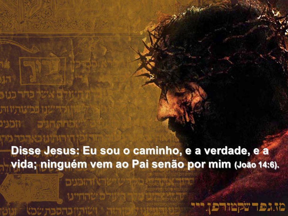 Disse Jesus: Eu sou o caminho, e a verdade, e a vida; ninguém vem ao Pai senão por mim (João 14:6).