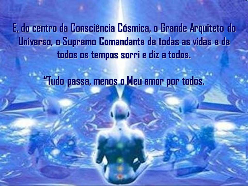 E, do centro da Consciência Cósmica, o Grande Arquiteto do Universo, o Supremo Comandante de todas as vidas e de todos os tempos sorri e diz a todos.