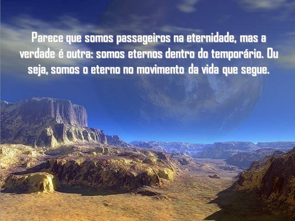 Parece que somos passageiros na eternidade, mas a verdade é outra: somos eternos dentro do temporário.
