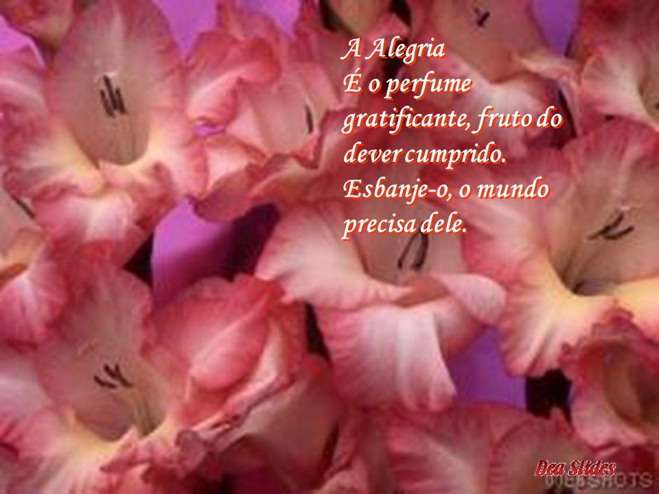 A Alegria É o perfume gratificante, fruto do dever cumprido
