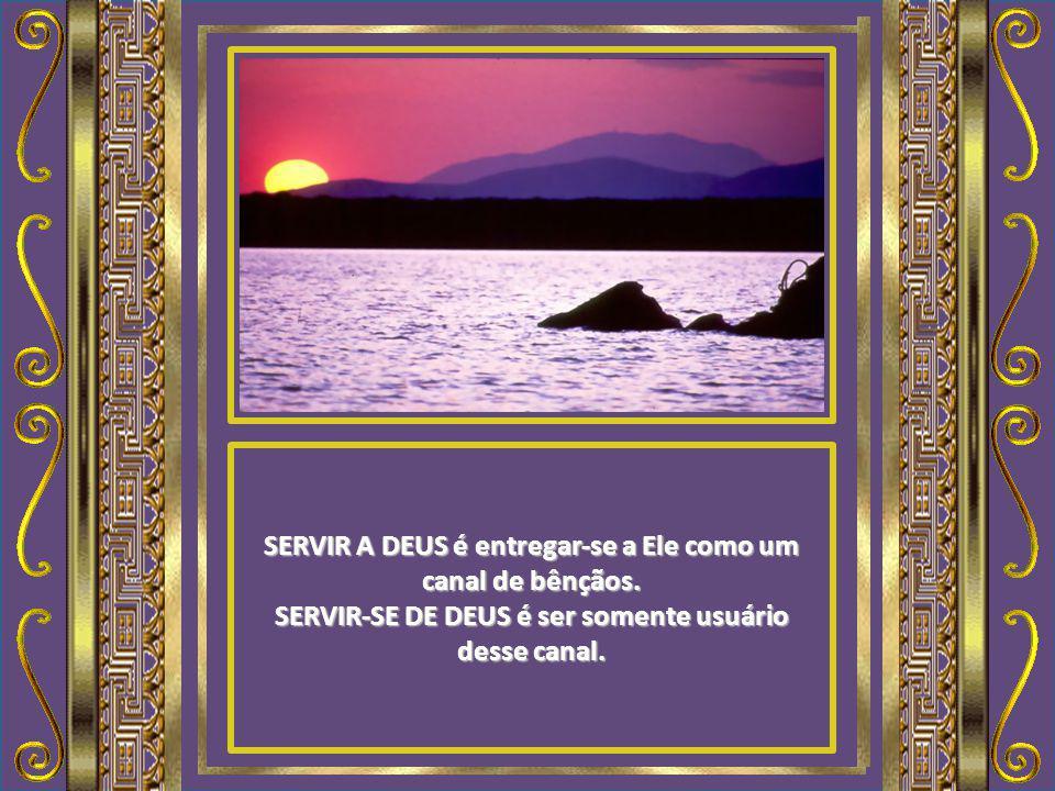 SERVIR A DEUS é entregar-se a Ele como um canal de bênçãos