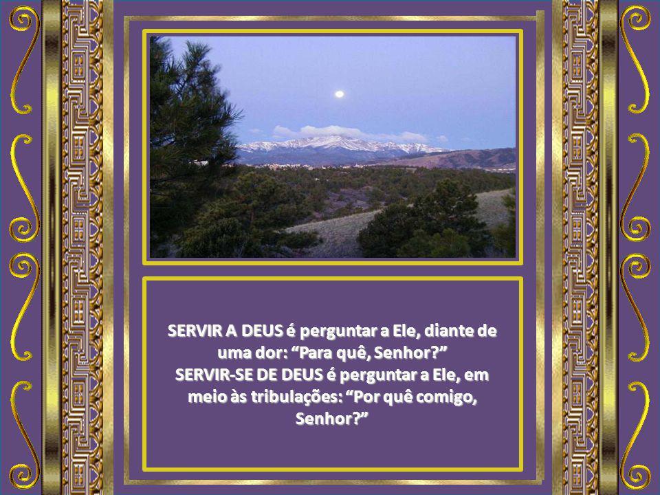 SERVIR A DEUS é perguntar a Ele, diante de uma dor: Para quê, Senhor