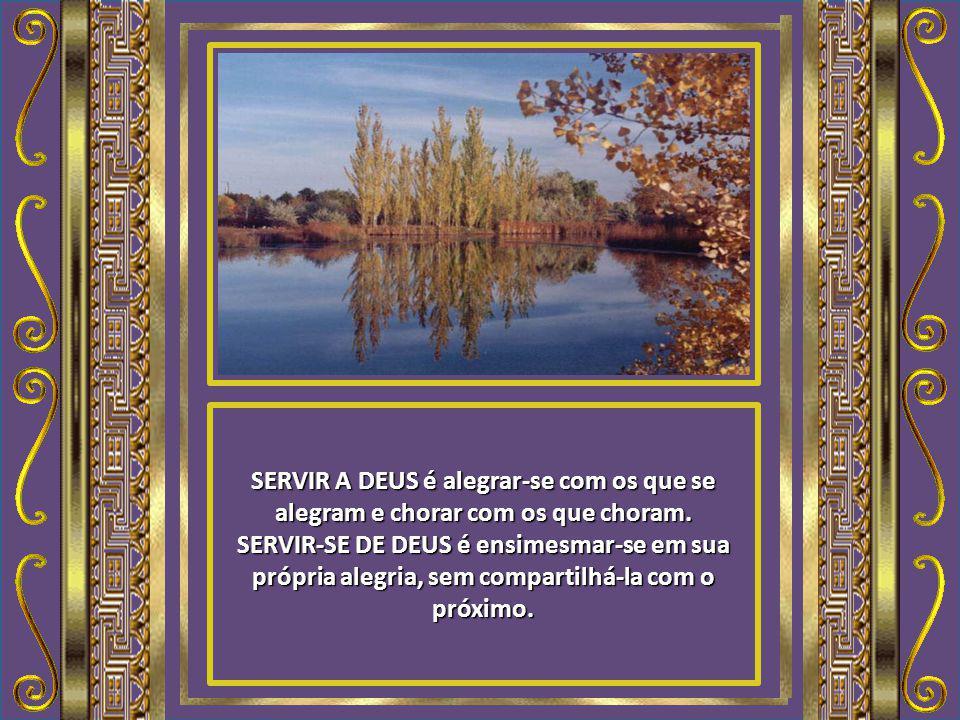 SERVIR A DEUS é alegrar-se com os que se alegram e chorar com os que choram.
