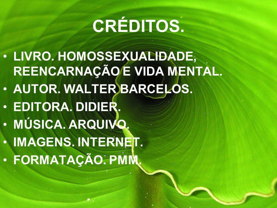 CRÉDITOS. LIVRO. HOMOSSEXUALIDADE, REENCARNAÇÃO E VIDA MENTAL.