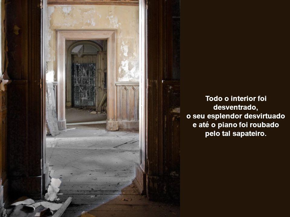 Todo o interior foi desventrado, o seu esplendor desvirtuado e até o piano foi roubado pelo tal sapateiro.