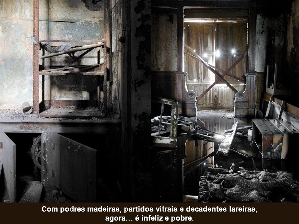 Com podres madeiras, partidos vitrais e decadentes lareiras, agora… é infeliz e pobre.