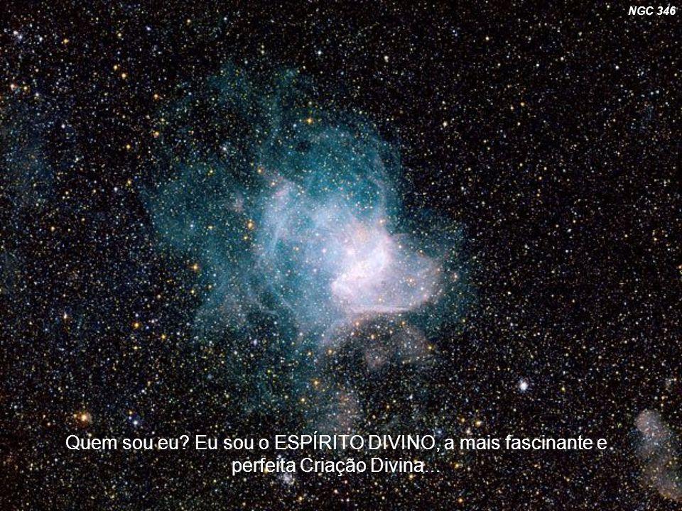 NGC 346 Quem sou eu Eu sou o ESPÍRITO DIVINO, a mais fascinante e perfeita Criação Divina...