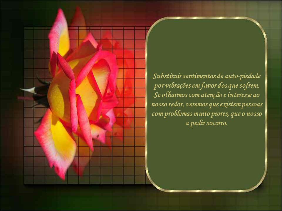 Substituir sentimentos de auto-piedade por vibrações em favor dos que sofrem.