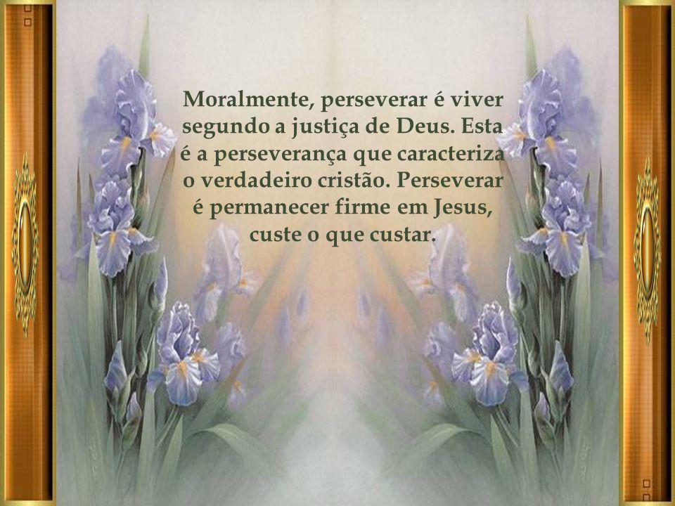 Moralmente, perseverar é viver segundo a justiça de Deus