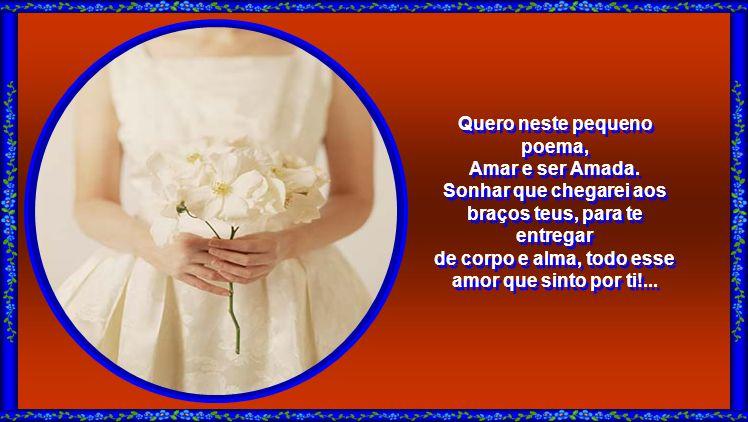 Quero neste pequeno poema, Amar e ser Amada