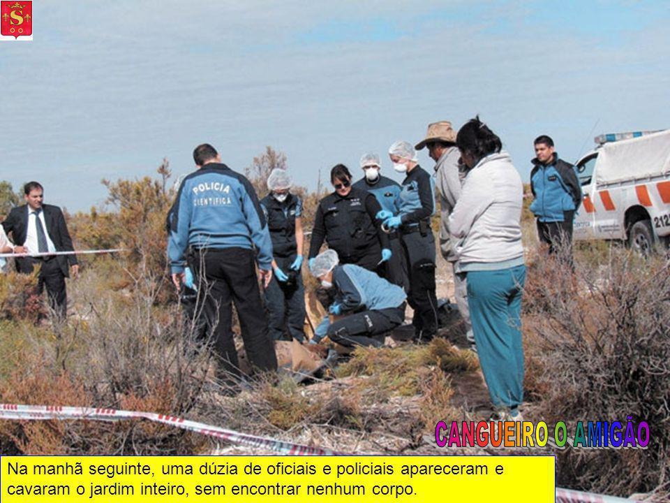 CANGUEIRO O AMIGÃO Na manhã seguinte, uma dúzia de oficiais e policiais apareceram e cavaram o jardim inteiro, sem encontrar nenhum corpo.