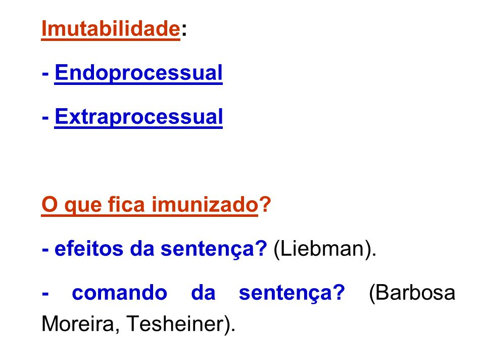 Imutabilidade: - Endoprocessual. - Extraprocessual. O que fica imunizado - efeitos da sentença (Liebman).