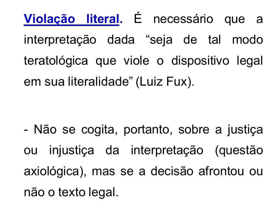Violação literal. É necessário que a interpretação dada seja de tal modo teratológica que viole o dispositivo legal em sua literalidade (Luiz Fux).