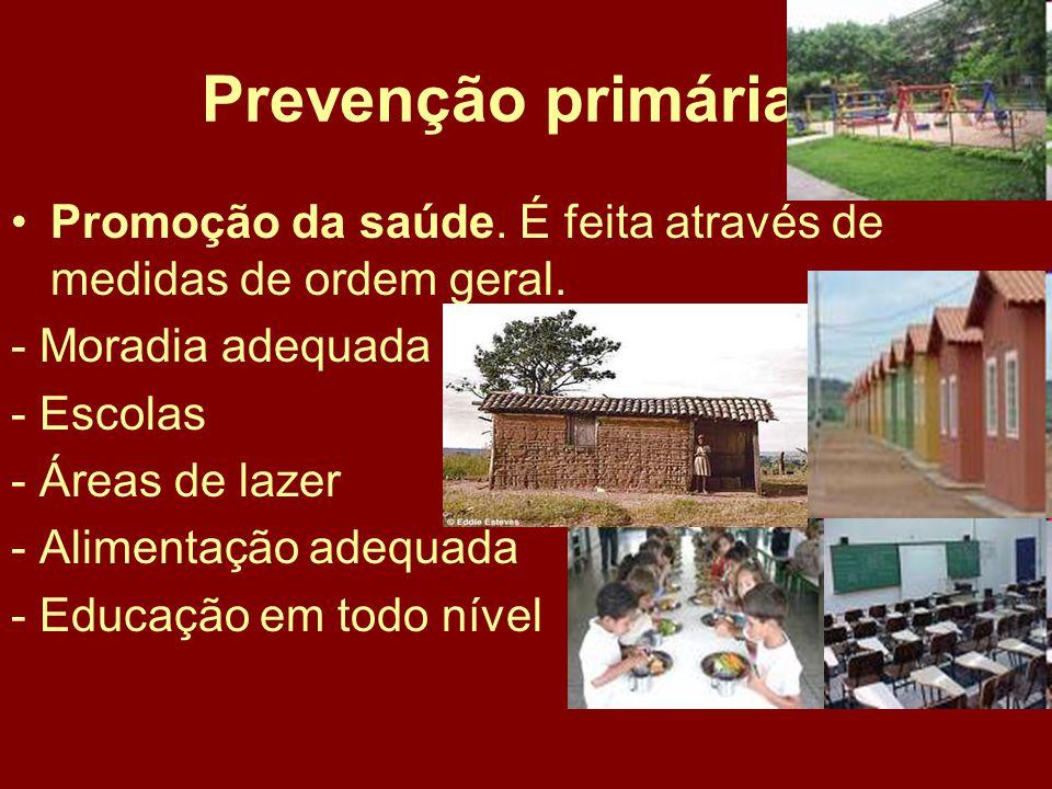 Prevenção primária Promoção da saúde. É feita através de medidas de ordem geral. - Moradia adequada.