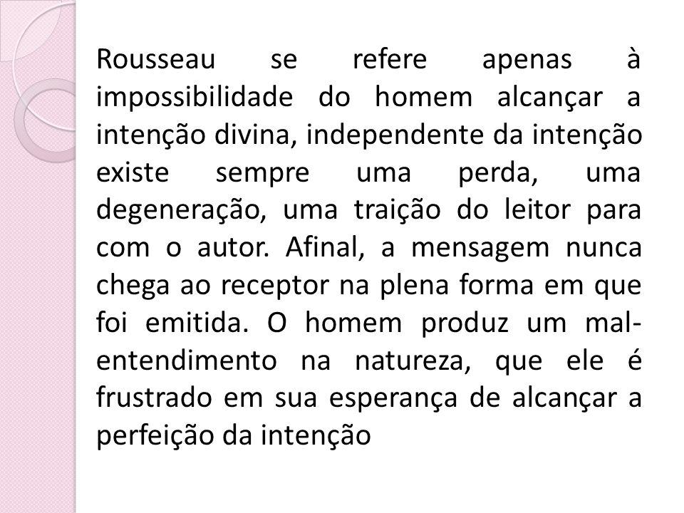 Rousseau se refere apenas à impossibilidade do homem alcançar a intenção divina, independente da intenção existe sempre uma perda, uma degeneração, uma traição do leitor para com o autor.