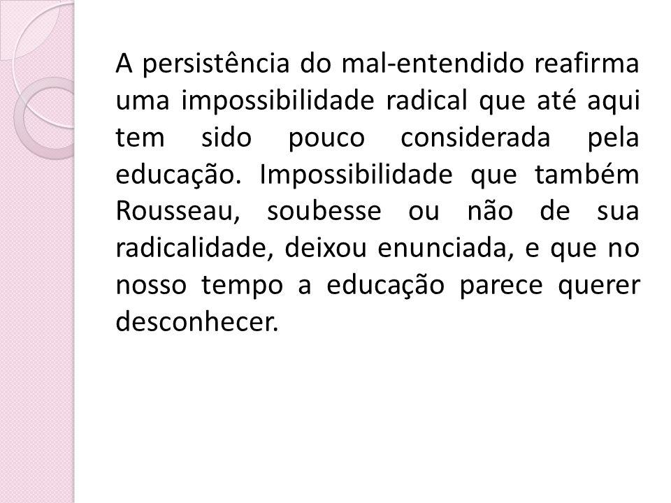 A persistência do mal-entendido reafirma uma impossibilidade radical que até aqui tem sido pouco considerada pela educação.
