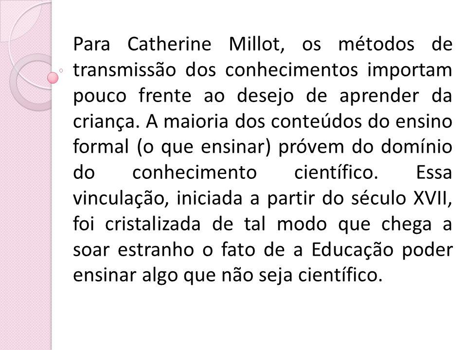 Para Catherine Millot, os métodos de transmissão dos conhecimentos importam pouco frente ao desejo de aprender da criança.