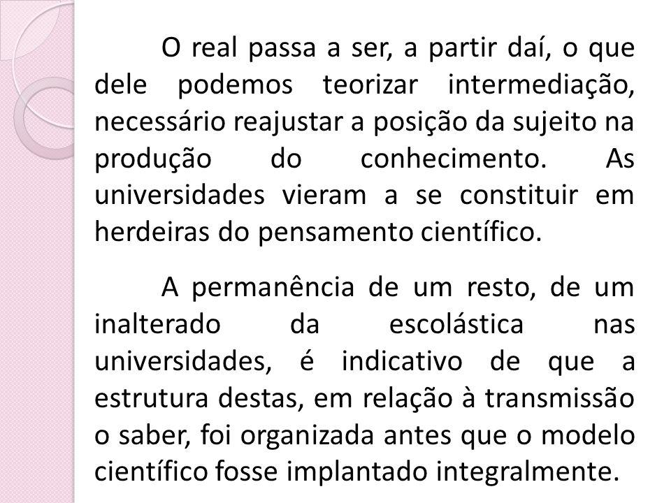 O real passa a ser, a partir daí, o que dele podemos teorizar intermediação, necessário reajustar a posição da sujeito na produção do conhecimento. As universidades vieram a se constituir em herdeiras do pensamento científico.