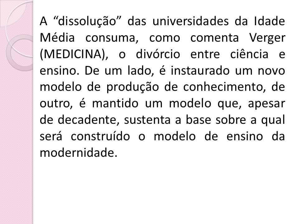 A dissolução das universidades da Idade Média consuma, como comenta Verger (MEDICINA), o divórcio entre ciência e ensino.