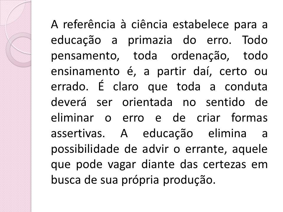 A referência à ciência estabelece para a educação a primazia do erro