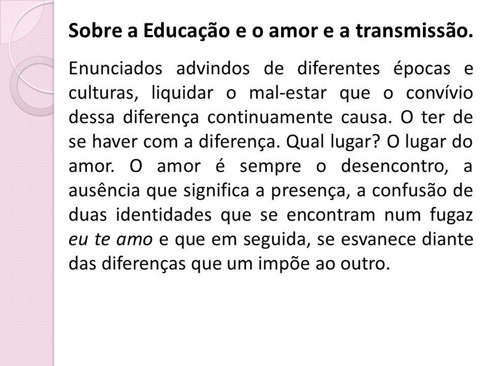 Sobre a Educação e o amor e a transmissão.