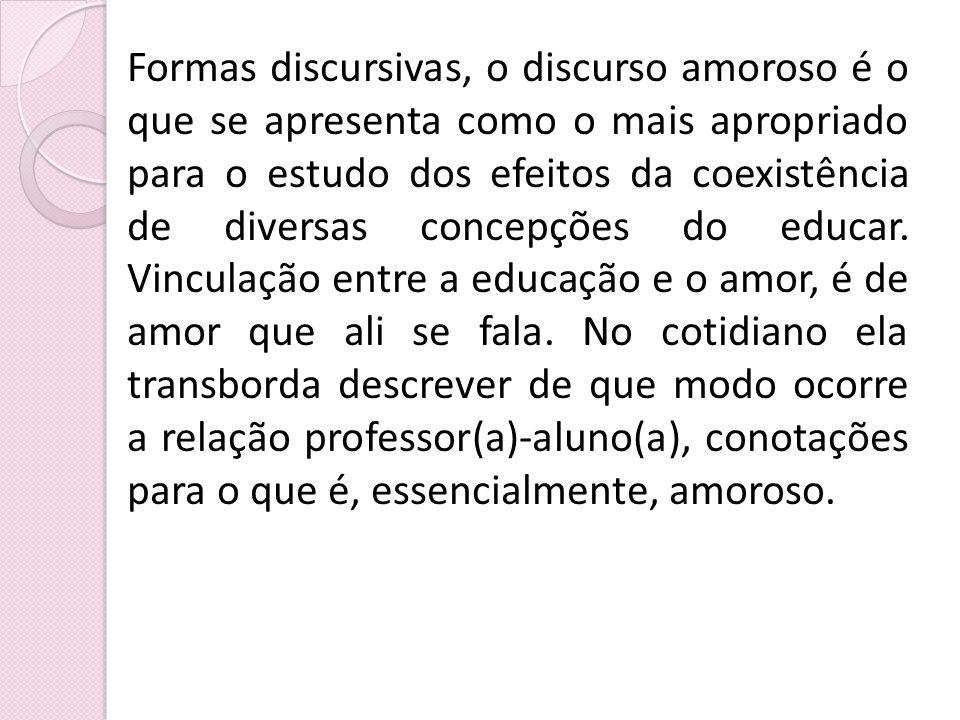Formas discursivas, o discurso amoroso é o que se apresenta como o mais apropriado para o estudo dos efeitos da coexistência de diversas concepções do educar.