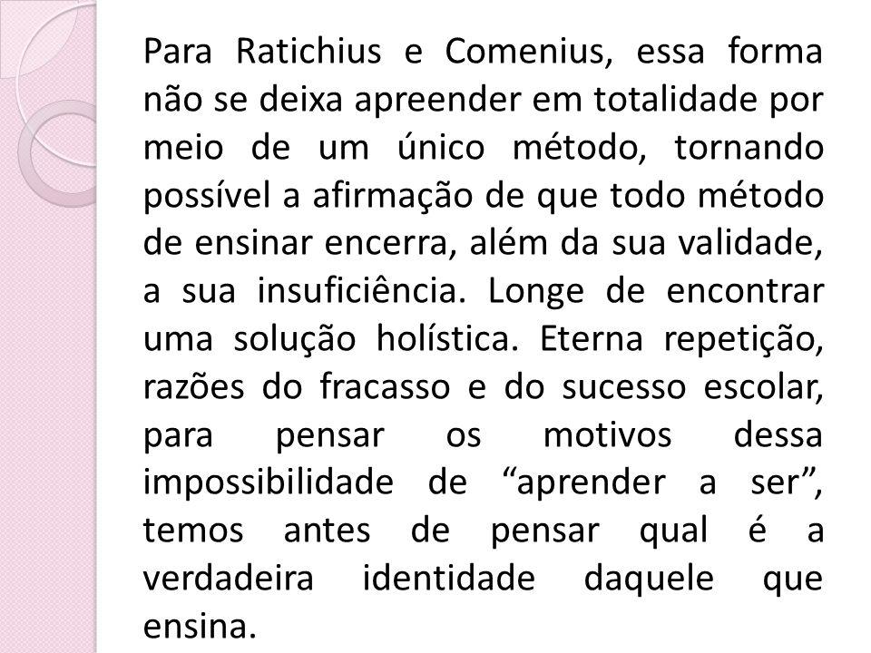 Para Ratichius e Comenius, essa forma não se deixa apreender em totalidade por meio de um único método, tornando possível a afirmação de que todo método de ensinar encerra, além da sua validade, a sua insuficiência.