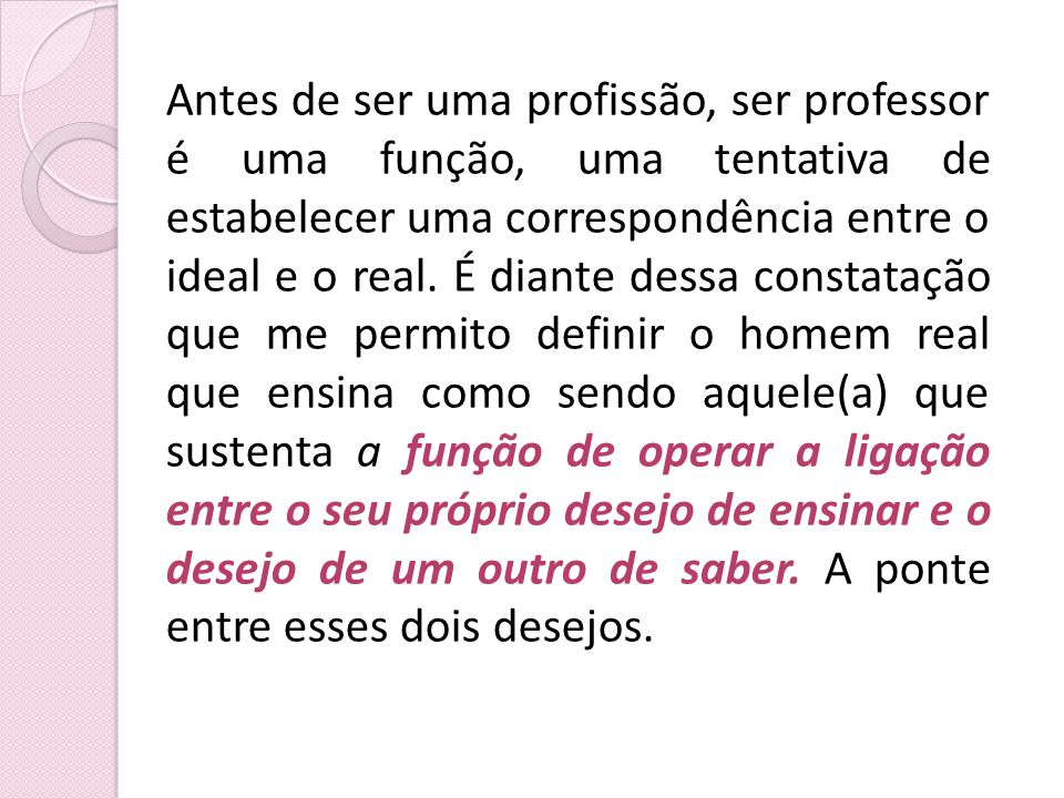 Antes de ser uma profissão, ser professor é uma função, uma tentativa de estabelecer uma correspondência entre o ideal e o real.