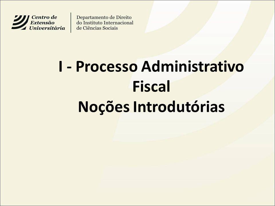 I - Processo Administrativo Fiscal Noções Introdutórias