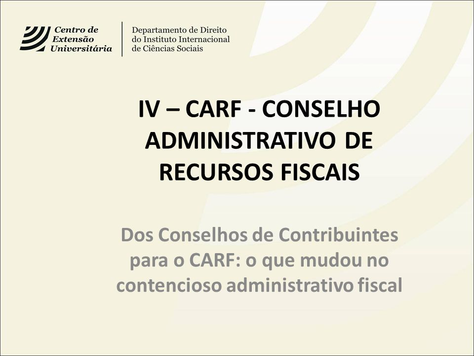 IV – CARF - CONSELHO ADMINISTRATIVO DE RECURSOS FISCAIS