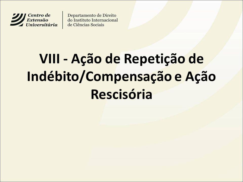 VIII - Ação de Repetição de Indébito/Compensação e Ação Rescisória