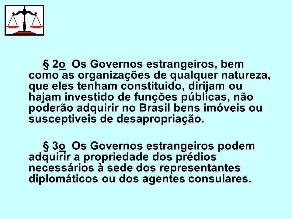§ 2o Os Governos estrangeiros, bem como as organizações de qualquer natureza, que eles tenham constituido, dirijam ou hajam investido de funções públicas, não poderão adquirir no Brasil bens imóveis ou susceptiveis de desapropriação.