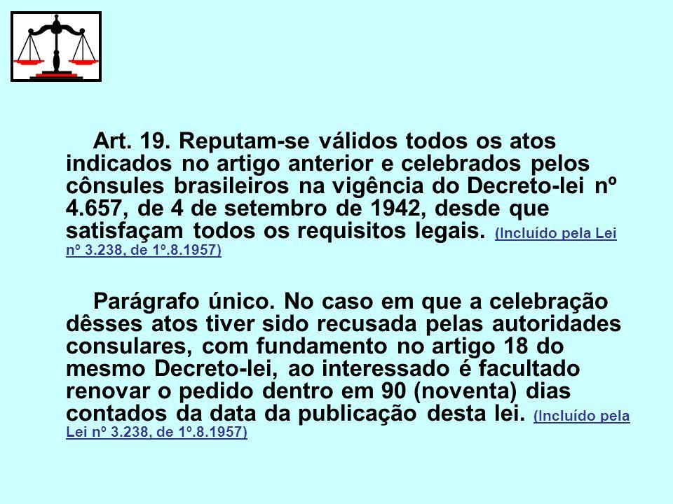 Art. 19. Reputam-se válidos todos os atos indicados no artigo anterior e celebrados pelos cônsules brasileiros na vigência do Decreto-lei nº 4.657, de 4 de setembro de 1942, desde que satisfaçam todos os requisitos legais. (Incluído pela Lei nº 3.238, de 1º.8.1957)