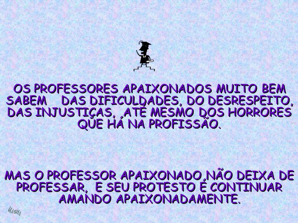 OS PROFESSORES APAIXONADOS MUITO BEM SABEM DAS DIFICULDADES, DO DESRESPEITO, DAS INJUSTIÇAS, ATÉ MESMO DOS HORRORES QUE HÁ NA PROFISSÃO.