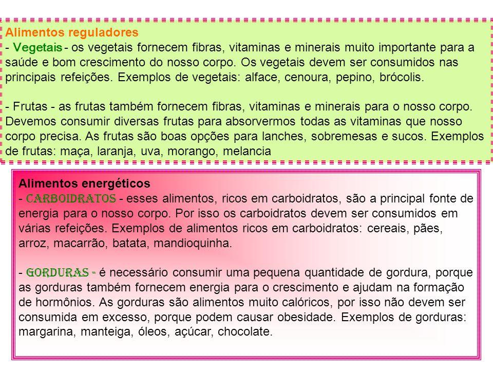 Alimentos reguladores - Vegetais - os vegetais fornecem fibras, vitaminas e minerais muito importante para a saúde e bom crescimento do nosso corpo. Os vegetais devem ser consumidos nas principais refeições. Exemplos de vegetais: alface, cenoura, pepino, brócolis. - Frutas - as frutas também fornecem fibras, vitaminas e minerais para o nosso corpo. Devemos consumir diversas frutas para absorvermos todas as vitaminas que nosso corpo precisa. As frutas são boas opções para lanches, sobremesas e sucos. Exemplos de frutas: maça, laranja, uva, morango, melancia