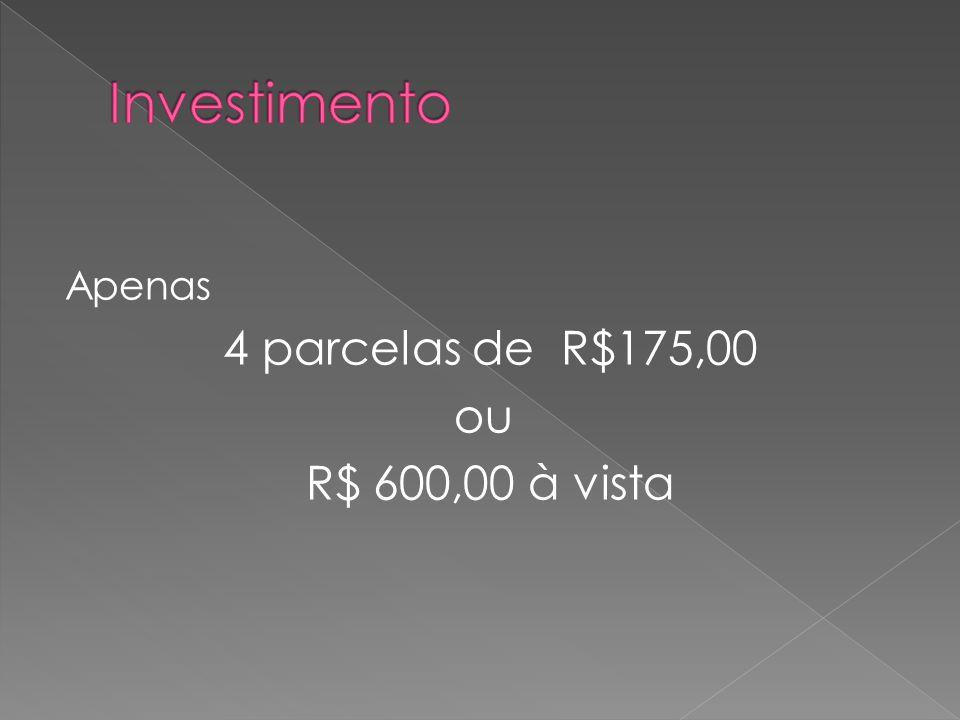 Investimento Apenas 4 parcelas de R$175,00 ou R$ 600,00 à vista