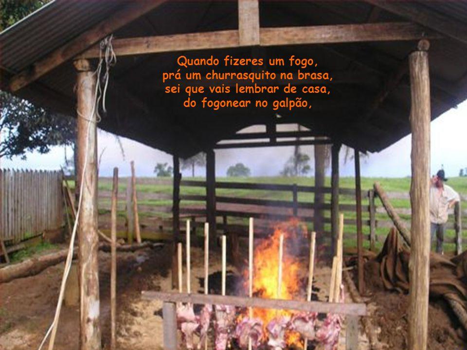 Quando fizeres um fogo, prá um churrasquito na brasa, sei que vais lembrar de casa, do fogonear no galpão,