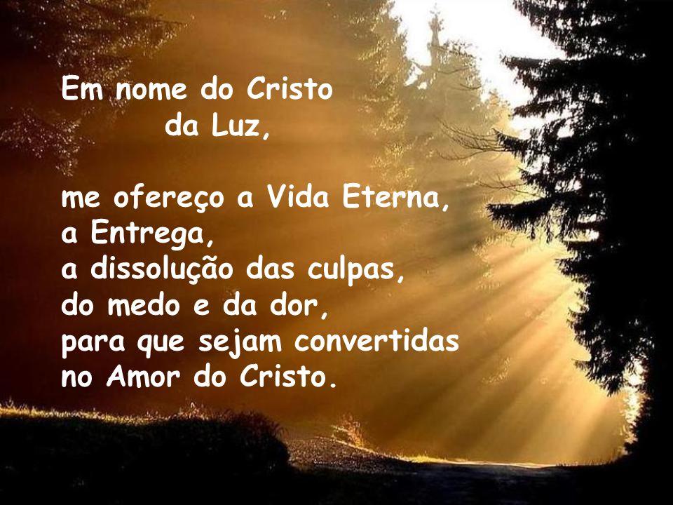 Em nome do Cristo da Luz, me ofereço a Vida Eterna, a Entrega, a dissolução das culpas, do medo e da dor,