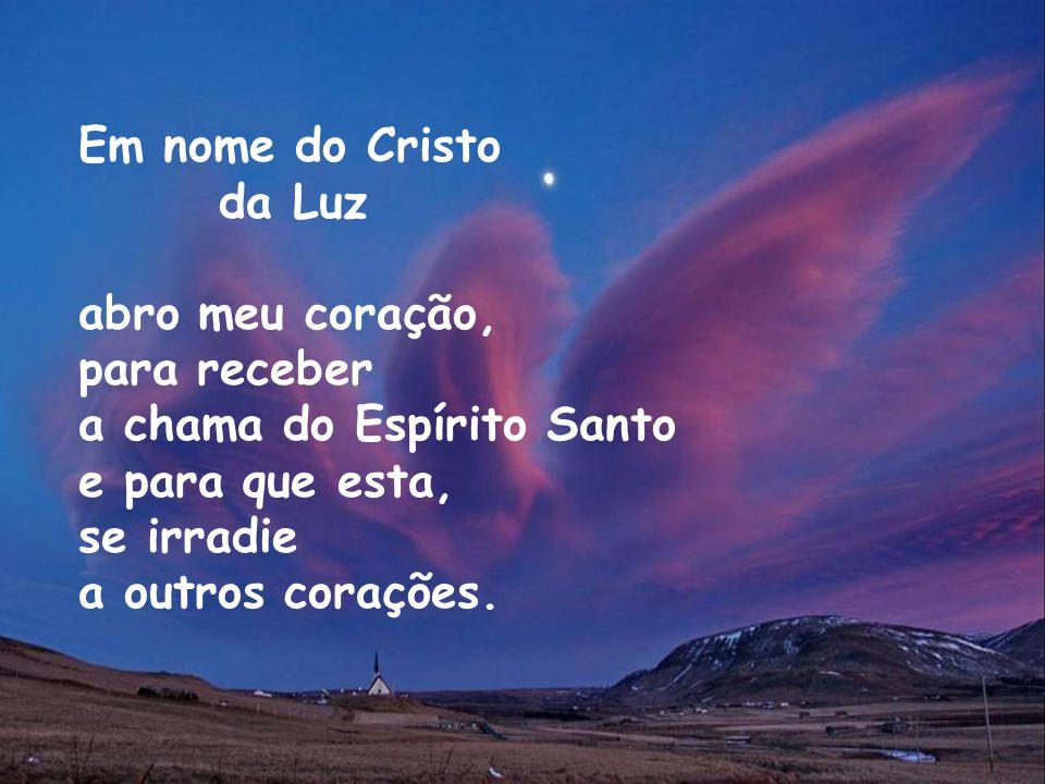 Em nome do Cristo da Luz. abro meu coração, para receber. a chama do Espírito Santo. e para que esta,