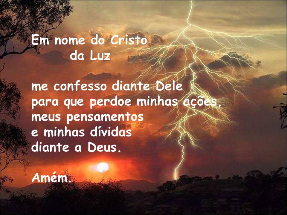 Em nome do Cristo da Luz. me confesso diante Dele. para que perdoe minhas ações, meus pensamentos.