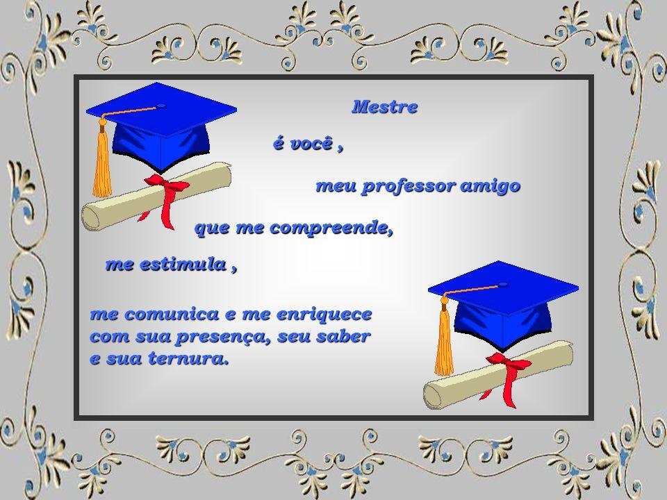 Mestre é você , meu professor amigo. que me compreende, me estimula , me comunica e me enriquece.