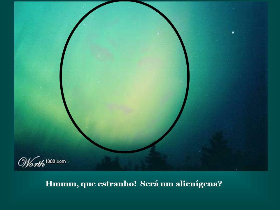 Hmmm, que estranho! Será um alienígena