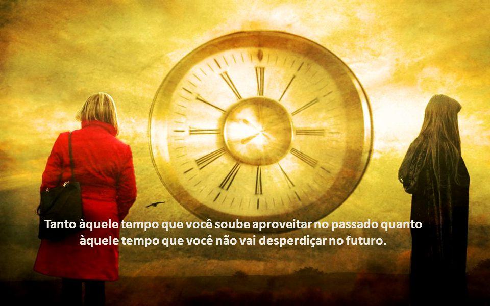 Tanto àquele tempo que você soube aproveitar no passado quanto àquele tempo que você não vai desperdiçar no futuro.