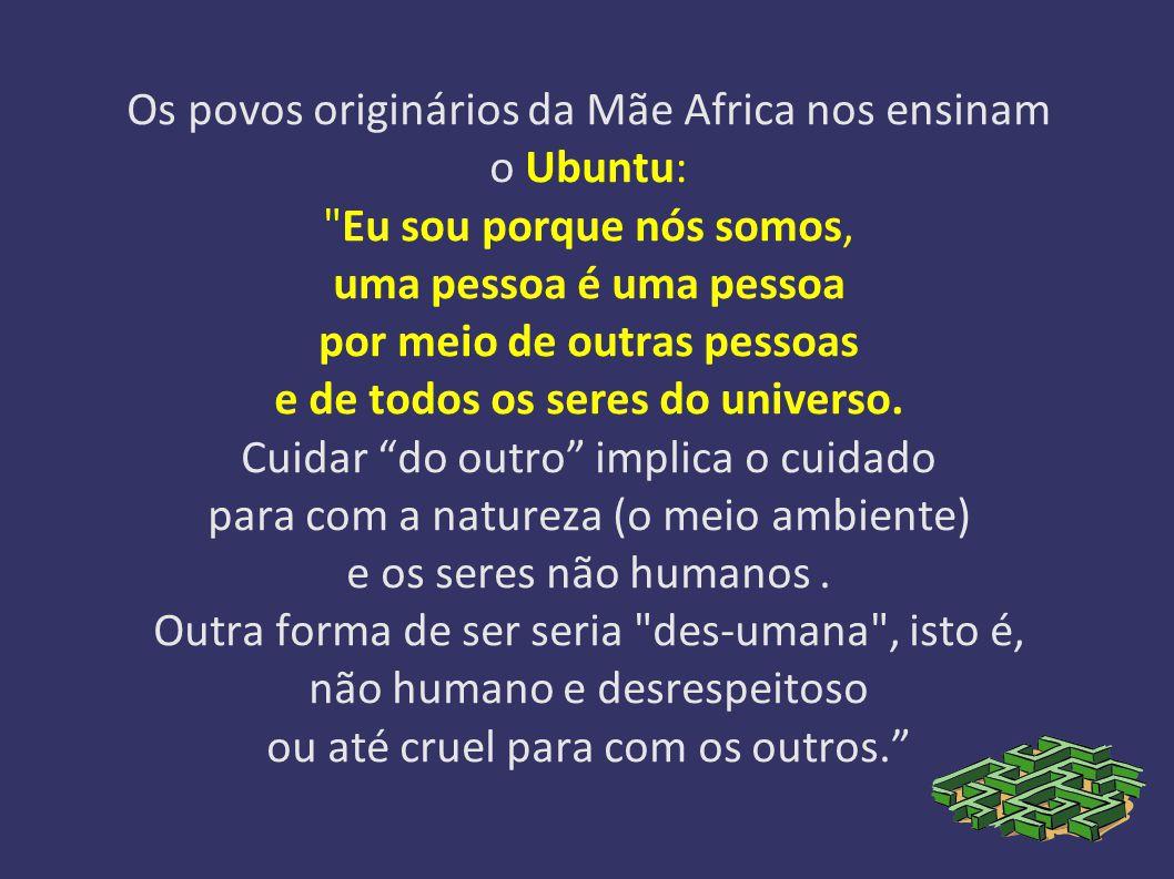 Os povos originários da Mãe Africa nos ensinam o Ubuntu: Eu sou porque nós somos, uma pessoa é uma pessoa por meio de outras pessoas e de todos os seres do universo.