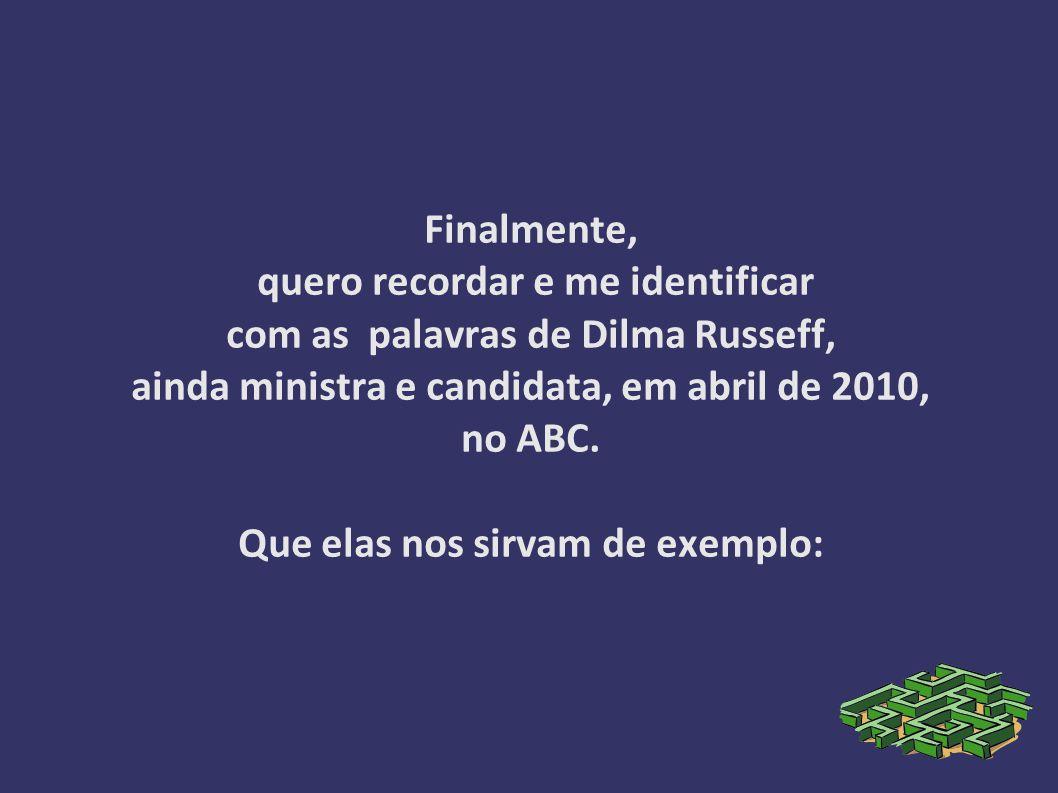 Finalmente, quero recordar e me identificar com as palavras de Dilma Russeff, ainda ministra e candidata, em abril de 2010, no ABC.