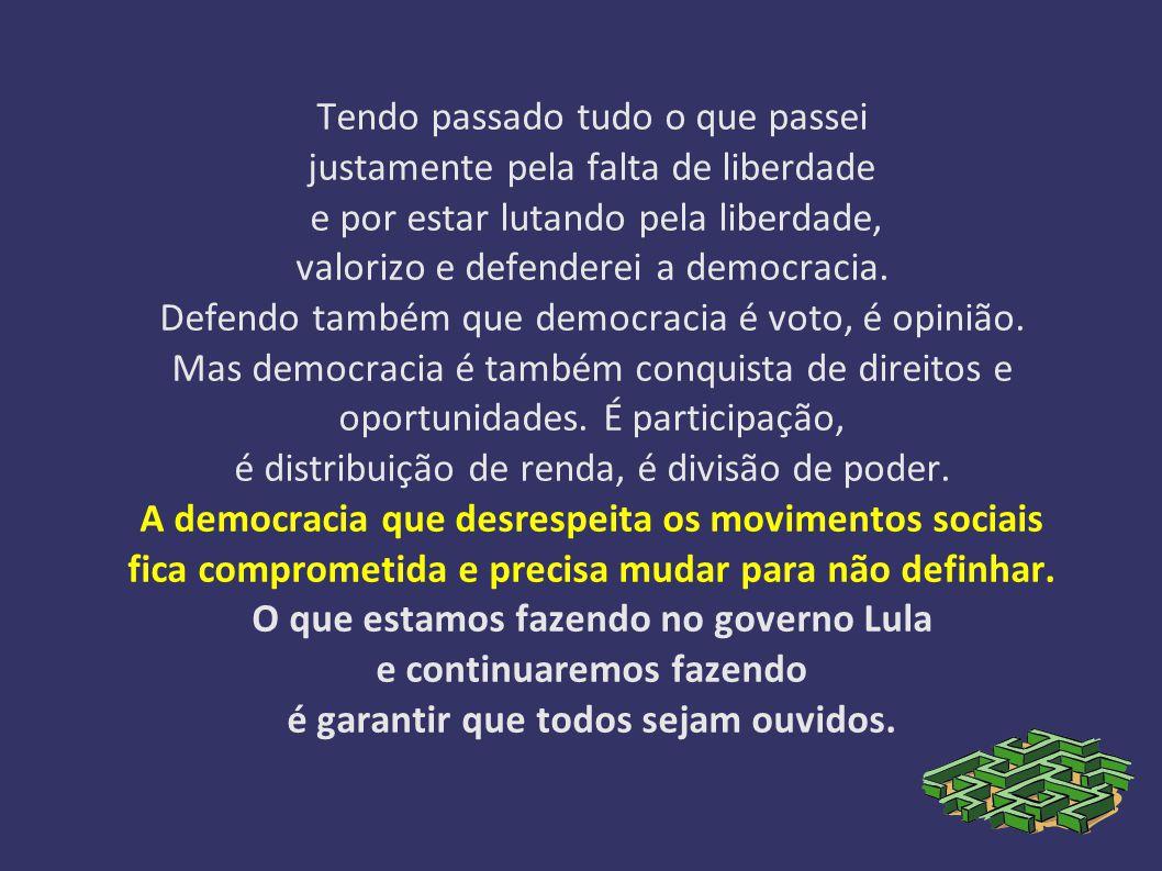Tendo passado tudo o que passei justamente pela falta de liberdade e por estar lutando pela liberdade, valorizo e defenderei a democracia.