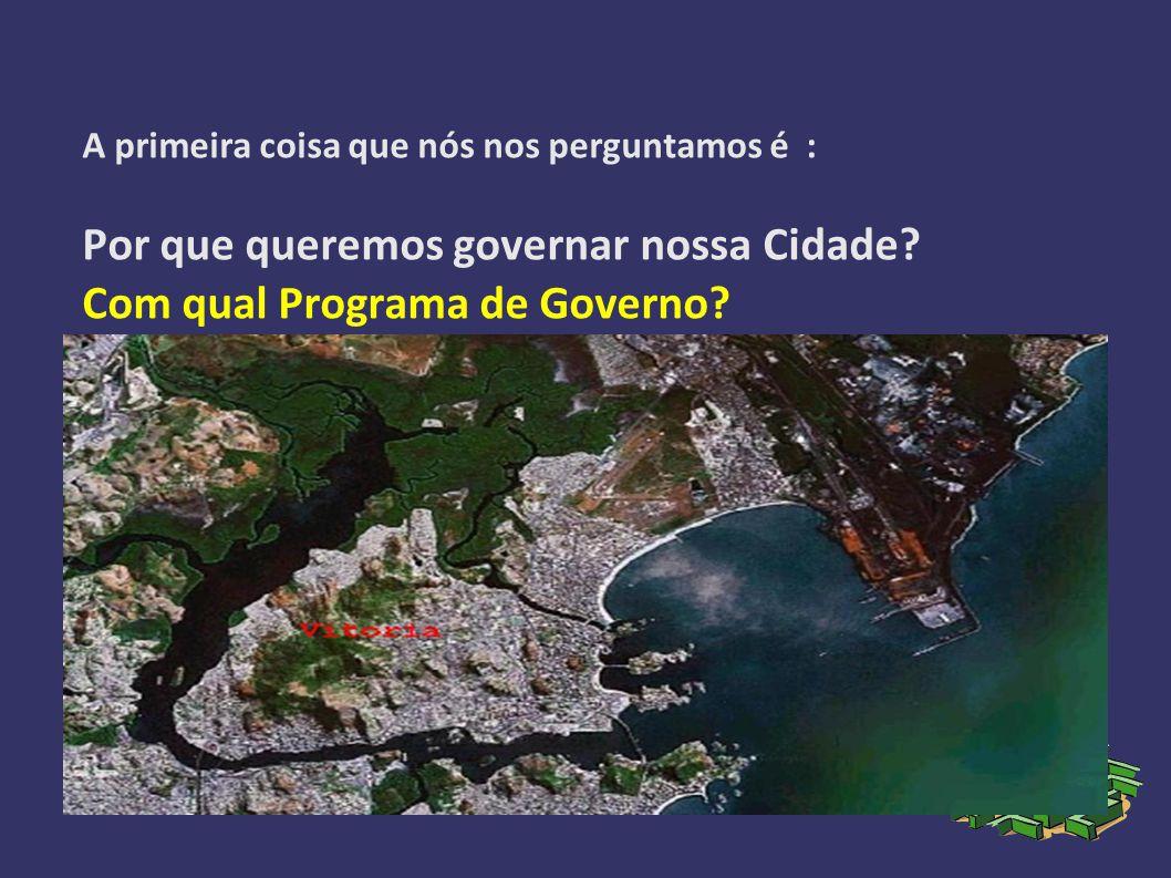 A primeira coisa que nós nos perguntamos é : Por que queremos governar nossa Cidade.