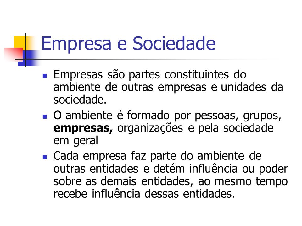 Empresa e Sociedade Empresas são partes constituintes do ambiente de outras empresas e unidades da sociedade.