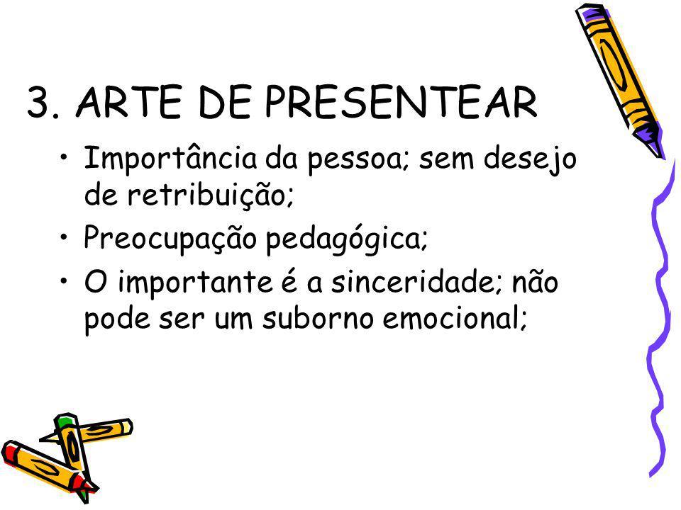 3. ARTE DE PRESENTEAR Importância da pessoa; sem desejo de retribuição; Preocupação pedagógica;